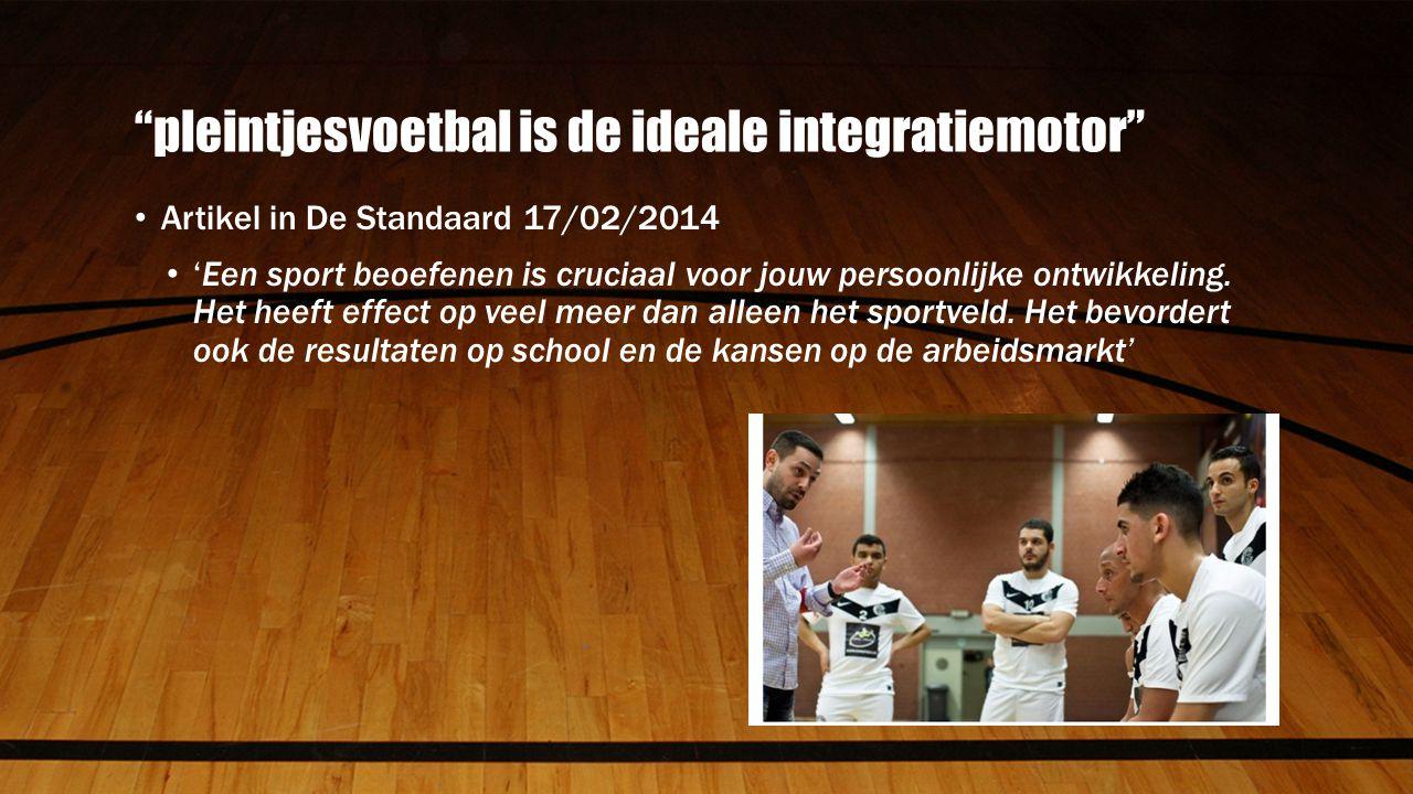 pleintjesvoetbal is de ideale integratiemotor Artikel in De Standaard 17/02/2014 'Een sport beoefenen is cruciaal voor jouw persoonlijke ontwikkeling.