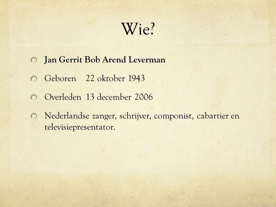 Wie? Jan Gerrit Bob Arend Leverman Geboren22 oktober 1943 Overleden13 december 2006 Nederlandse zanger, schrijver, componist, cabartier en televisiepr