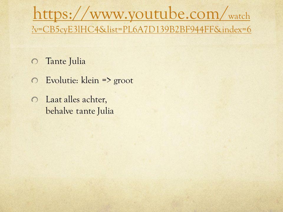 https://www.youtube.com/ watch ?v=CB5cyE3lHC4&list=PL6A7D139B2BF944FF&index=6 Tante Julia Evolutie: klein => groot Laat alles achter, behalve tante Julia