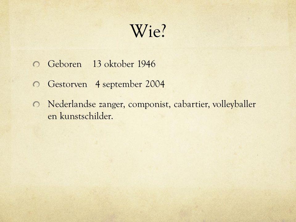 Wie? Geboren 13 oktober 1946 Gestorven 4 september 2004 Nederlandse zanger, componist, cabartier, volleyballer en kunstschilder.