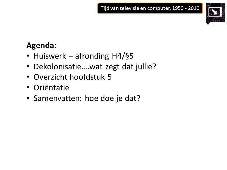 Tijd van televisie en computer, 1950 - 2010 Agenda: Huiswerk – afronding H4/§5 Dekolonisatie….wat zegt dat jullie.