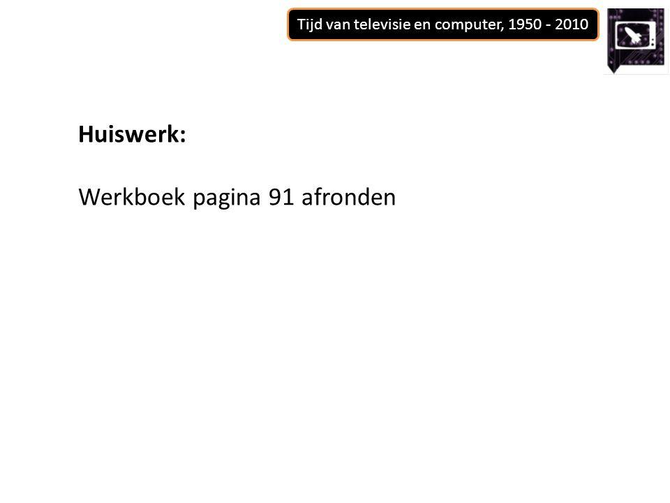 Tijd van televisie en computer, 1950 - 2010 Huiswerk: Werkboek pagina 91 afronden