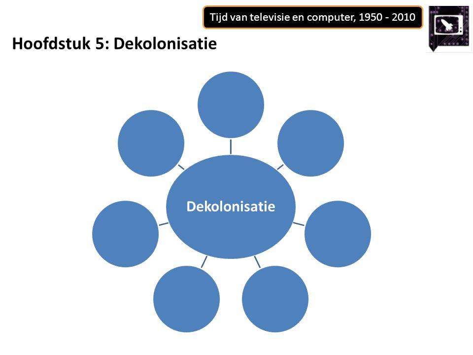 Tijd van televisie en computer, 1950 - 2010 Hoofdstuk 5: Dekolonisatie Dekolonisatie
