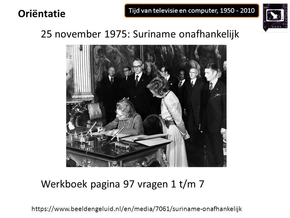 Tijd van televisie en computer, 1950 - 2010 Oriëntatie https://www.beeldengeluid.nl/en/media/7061/suriname-onafhankelijk 25 november 1975: Suriname onafhankelijk Werkboek pagina 97 vragen 1 t/m 7