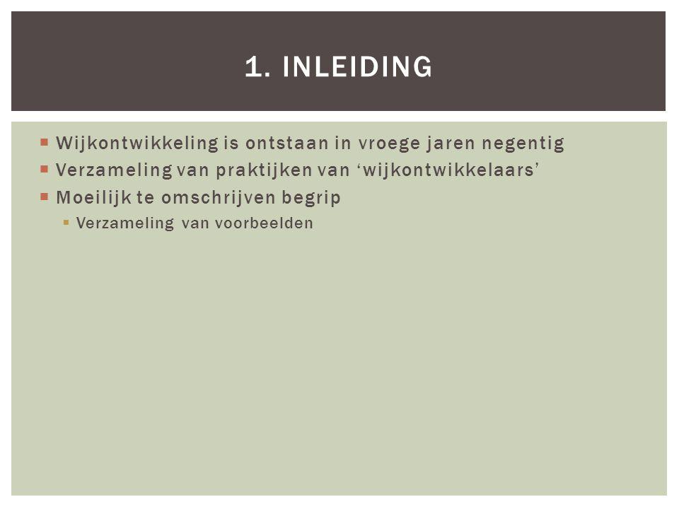  Wijkontwikkeling is ontstaan in vroege jaren negentig  Verzameling van praktijken van 'wijkontwikkelaars'  Moeilijk te omschrijven begrip  Verzameling van voorbeelden 1.INLEIDING
