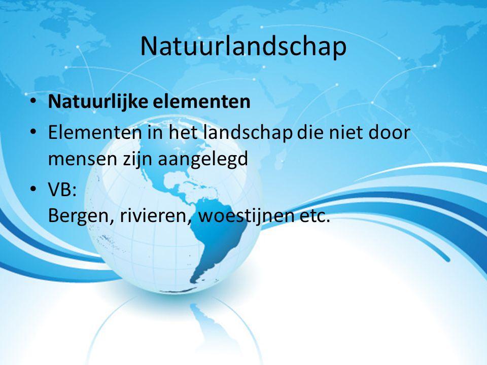 Natuurlandschap Natuurlijke elementen Elementen in het landschap die niet door mensen zijn aangelegd VB: Bergen, rivieren, woestijnen etc.