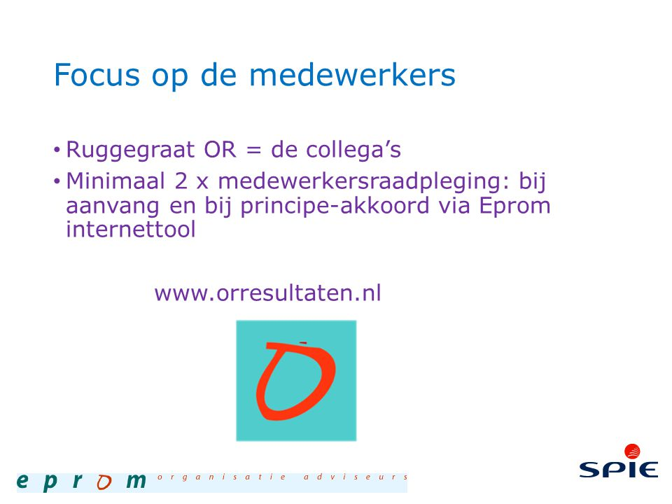 Focus op de medewerkers Ruggegraat OR = de collega's Minimaal 2 x medewerkersraadpleging: bij aanvang en bij principe-akkoord via Eprom internettool www.orresultaten.nl