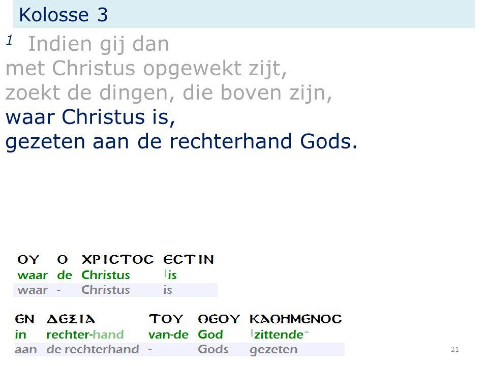 Kolosse 3 1 Indien gij dan met Christus opgewekt zijt, zoekt de dingen, die boven zijn, waar Christus is, gezeten aan de rechterhand Gods.