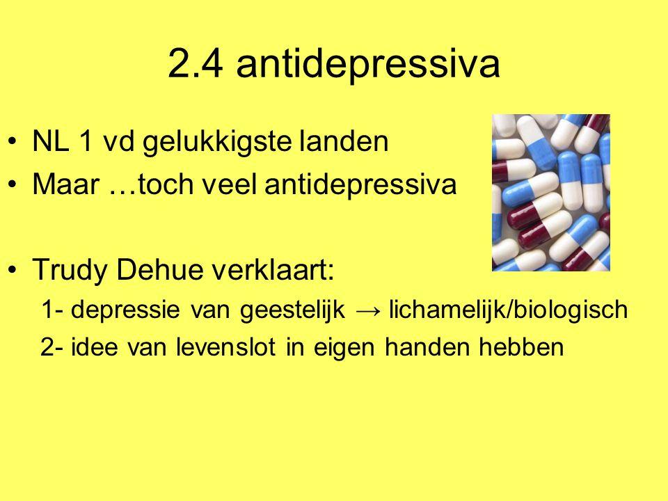 2.4 antidepressiva NL 1 vd gelukkigste landen Maar …toch veel antidepressiva Trudy Dehue verklaart: 1- depressie van geestelijk → lichamelijk/biologis