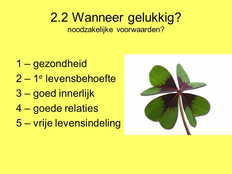2.2 Wanneer gelukkig? noodzakelijke voorwaarden? 1 – gezondheid 2 – 1 e levensbehoefte 3 – goed innerlijk 4 – goede relaties 5 – vrije levensindeling