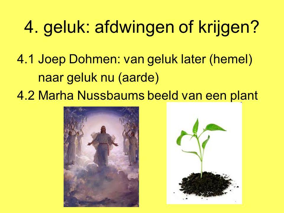 4. geluk: afdwingen of krijgen? 4.1 Joep Dohmen: van geluk later (hemel) naar geluk nu (aarde) 4.2 Marha Nussbaums beeld van een plant