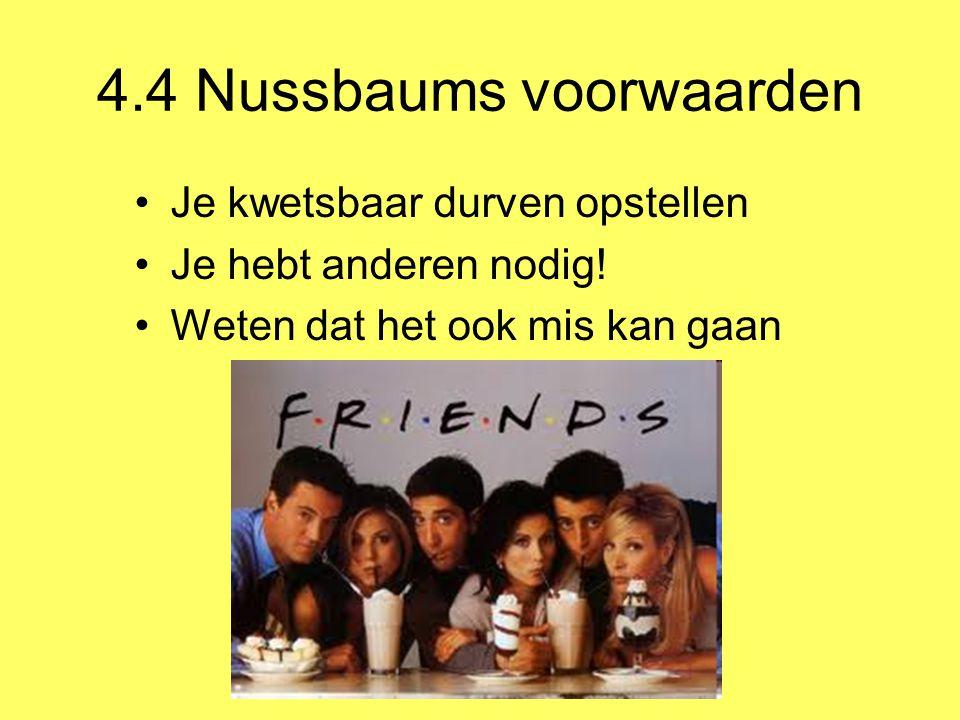 4.4 Nussbaums voorwaarden Je kwetsbaar durven opstellen Je hebt anderen nodig! Weten dat het ook mis kan gaan
