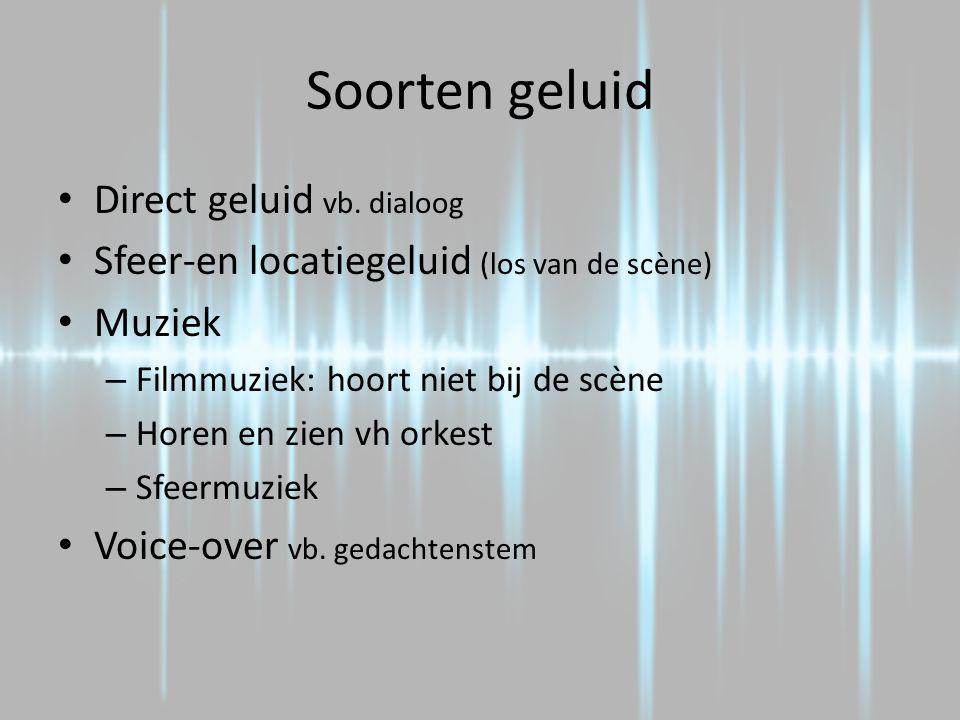Soorten geluid Direct geluid vb. dialoog Sfeer-en locatiegeluid (los van de scène) Muziek – Filmmuziek: hoort niet bij de scène – Horen en zien vh ork