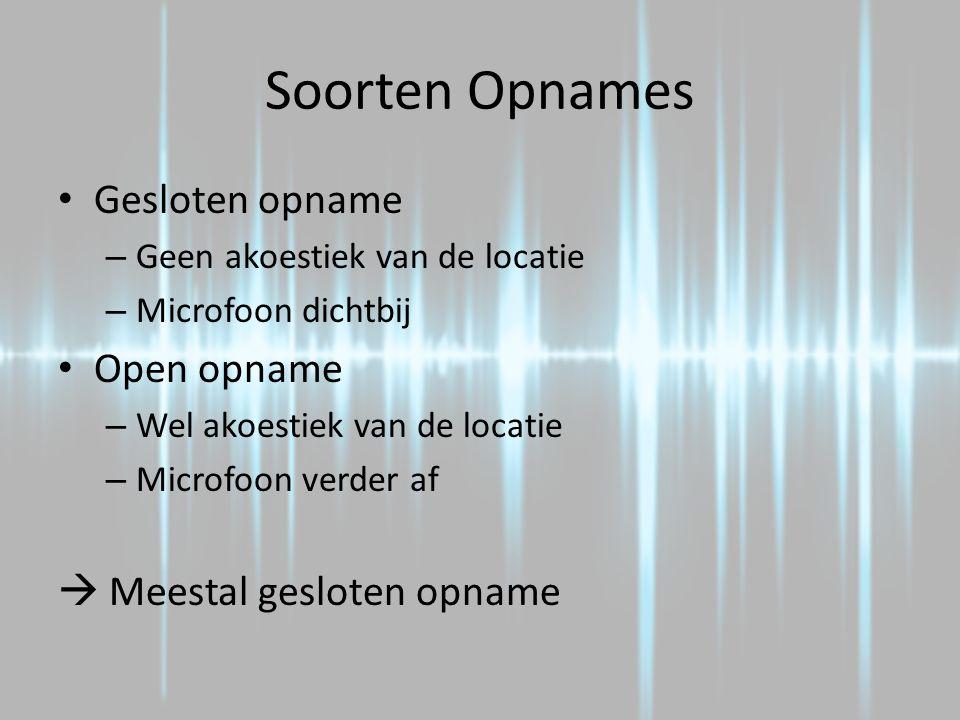Soorten Opnames Gesloten opname – Geen akoestiek van de locatie – Microfoon dichtbij Open opname – Wel akoestiek van de locatie – Microfoon verder af