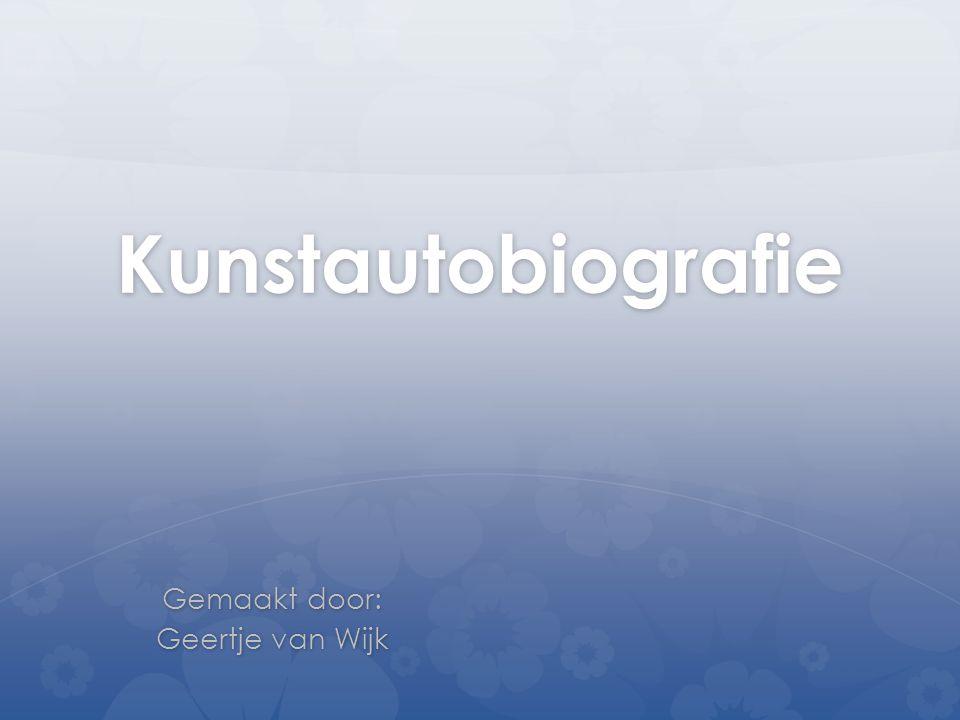 Kunstautobiografie Gemaakt door: Geertje van Wijk