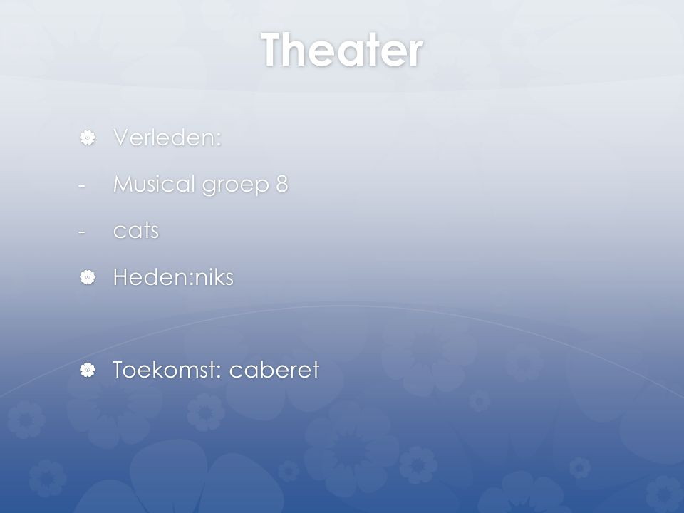 Theater  Verleden: - Musical groep 8 - cats  Heden:niks  Toekomst: caberet
