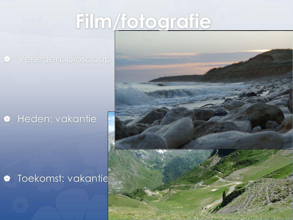 Film/fotografie  Verleden: bioscoop  Heden: vakantie  Toekomst: vakantie