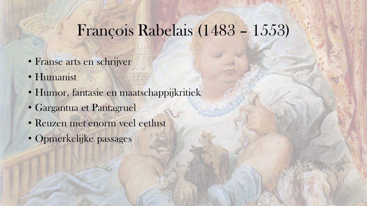 François Rabelais (1483 – 1553) Franse arts en schrijver Humanist Humor, fantasie en maatschappijkritiek Gargantua et Pantagruel Reuzen met enorm veel