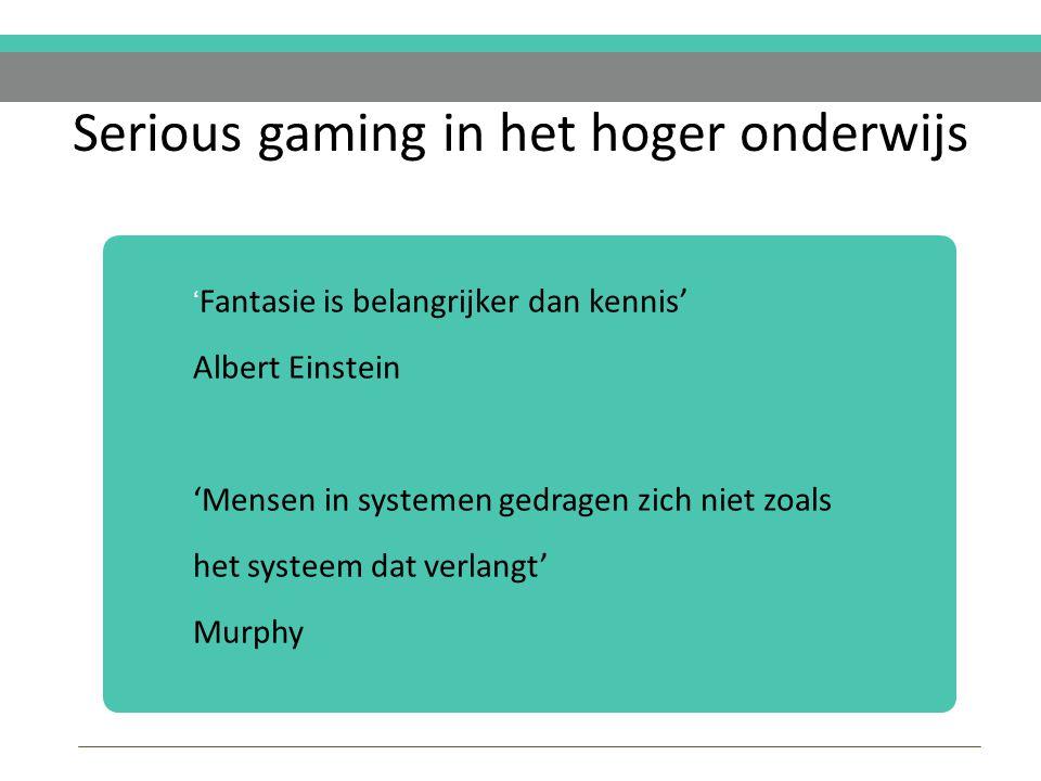 Serious gaming in het hoger onderwijs ' Fantasie is belangrijker dan kennis' Albert Einstein 'Mensen in systemen gedragen zich niet zoals het systeem dat verlangt' Murphy