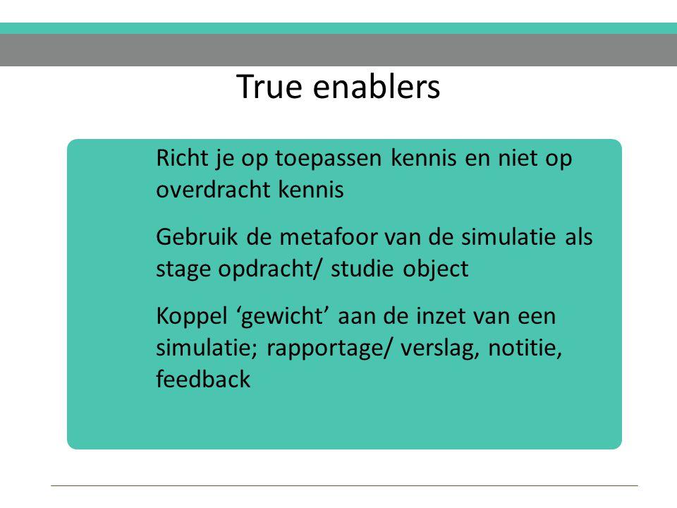 True enablers Richt je op toepassen kennis en niet op overdracht kennis Gebruik de metafoor van de simulatie als stage opdracht/ studie object Koppel 'gewicht' aan de inzet van een simulatie; rapportage/ verslag, notitie, feedback