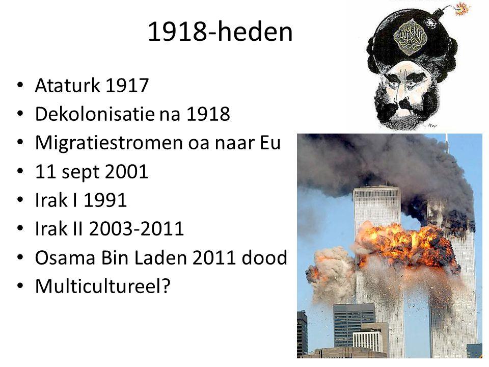 1918-heden Ataturk 1917 Dekolonisatie na 1918 Migratiestromen oa naar Eu 11 sept 2001 Irak I 1991 Irak II 2003-2011 Osama Bin Laden 2011 dood Multicultureel?