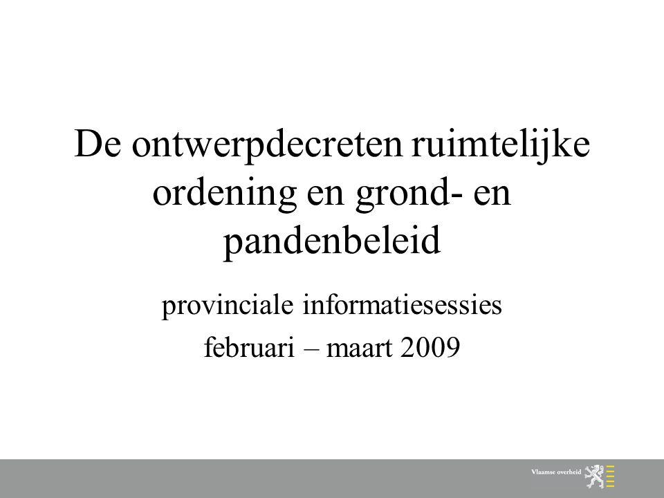 De ontwerpdecreten ruimtelijke ordening en grond- en pandenbeleid provinciale informatiesessies februari – maart 2009