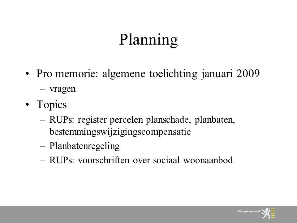 Planning Pro memorie: algemene toelichting januari 2009 –vragen Topics –RUPs: register percelen planschade, planbaten, bestemmingswijzigingscompensatie –Planbatenregeling –RUPs: voorschriften over sociaal woonaanbod