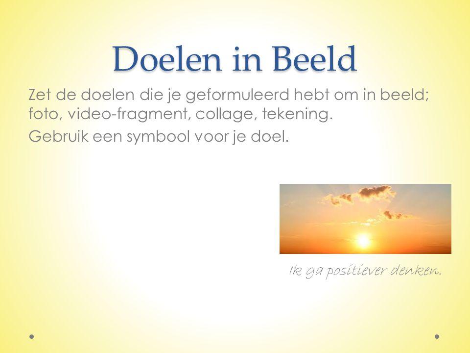 Doelen in Beeld Zet de doelen die je geformuleerd hebt om in beeld; foto, video-fragment, collage, tekening. Gebruik een symbool voor je doel. Ik ga p