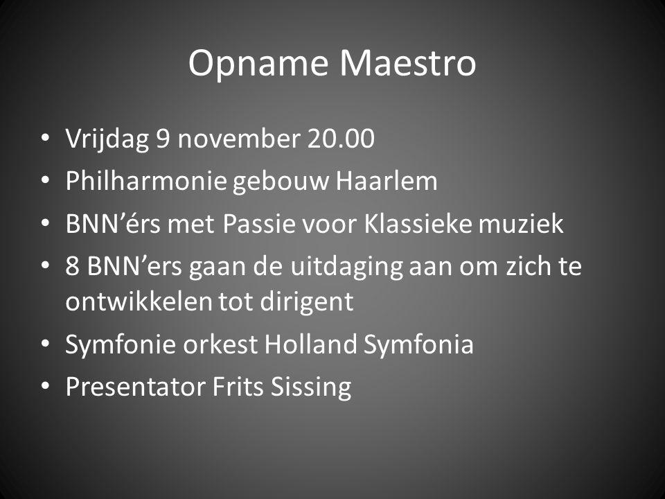 Opname Maestro Vrijdag 9 november 20.00 Philharmonie gebouw Haarlem BNN'érs met Passie voor Klassieke muziek 8 BNN'ers gaan de uitdaging aan om zich te ontwikkelen tot dirigent Symfonie orkest Holland Symfonia Presentator Frits Sissing