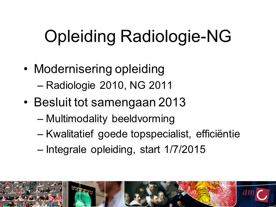 Opleiding Radiologie-NG Modernisering opleiding –Radiologie 2010, NG 2011 Besluit tot samengaan 2013 –Multimodality beeldvorming –Kwalitatief goede topspecialist, efficiëntie –Integrale opleiding, start 1/7/2015