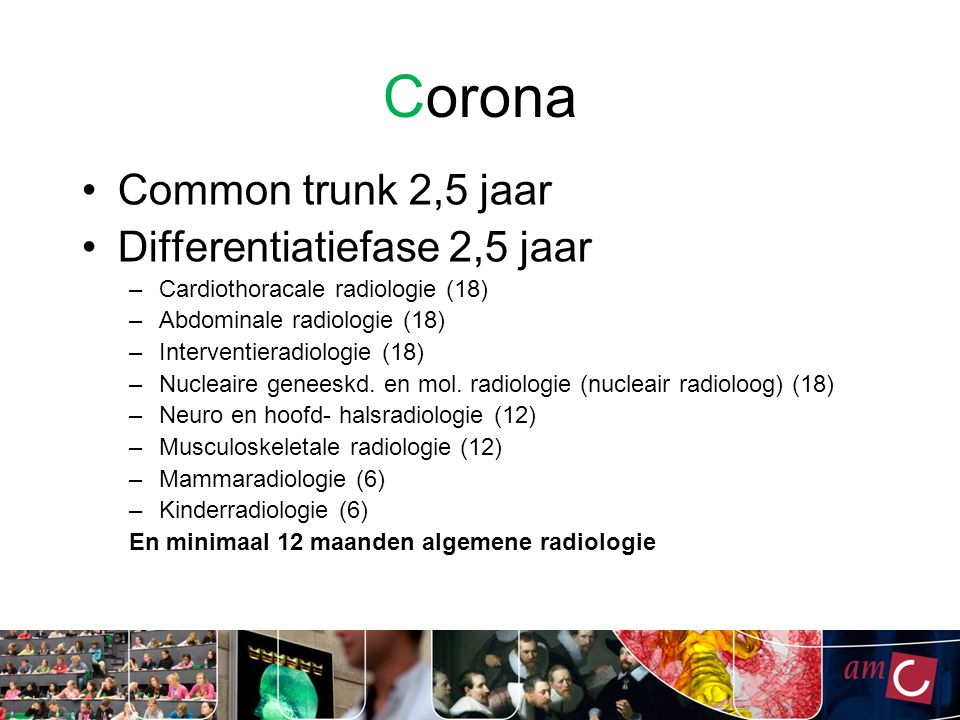 Corona Common trunk 2,5 jaar Differentiatiefase 2,5 jaar –Cardiothoracale radiologie (18) –Abdominale radiologie (18) –Interventieradiologie (18) –Nucleaire geneeskd.