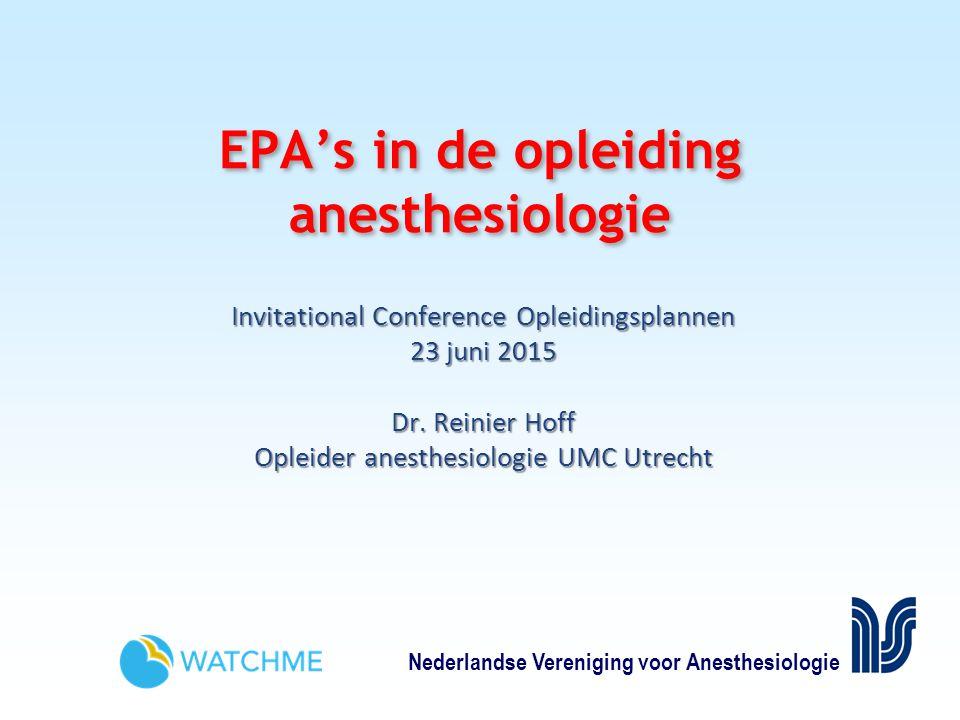 Nederlandse Vereniging voor Anesthesiologie EPA's in de opleiding anesthesiologie Invitational Conference Opleidingsplannen 23 juni 2015 Dr.