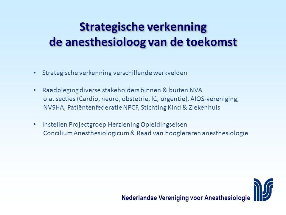Nederlandse Vereniging voor Anesthesiologie Strategische verkenning de anesthesioloog van de toekomst Strategische verkenning verschillende werkvelden Raadpleging diverse stakeholders binnen & buiten NVA o.a.