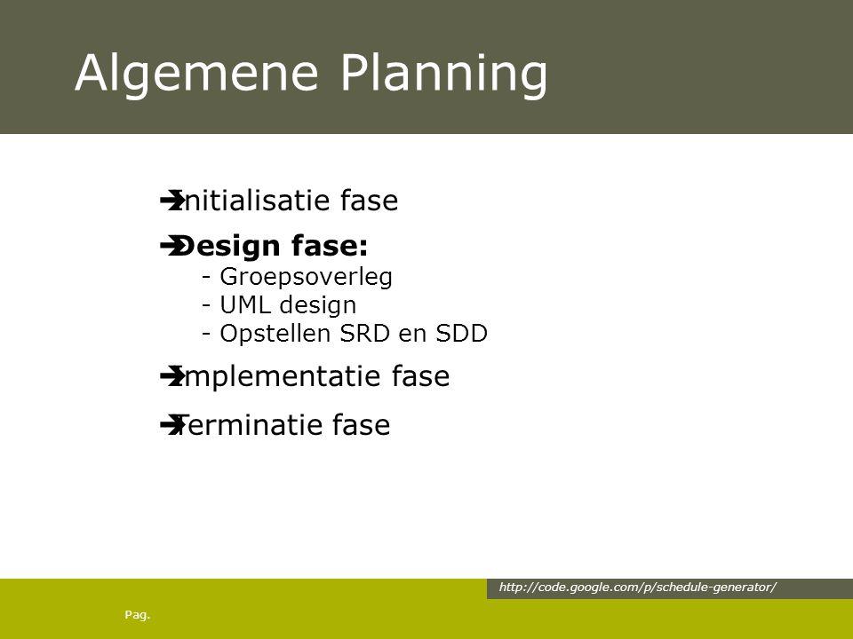 Pag. Algemene Planning  Initialisatie fase  Design fase: - Groepsoverleg - UML design - Opstellen SRD en SDD  Implementatie fase  Terminatie fase