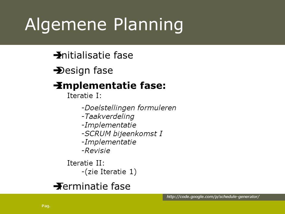 Pag. Algemene Planning  Initialisatie fase  Design fase  Implementatie fase: Iteratie I: -Doelstellingen formuleren -Taakverdeling -Implementatie -