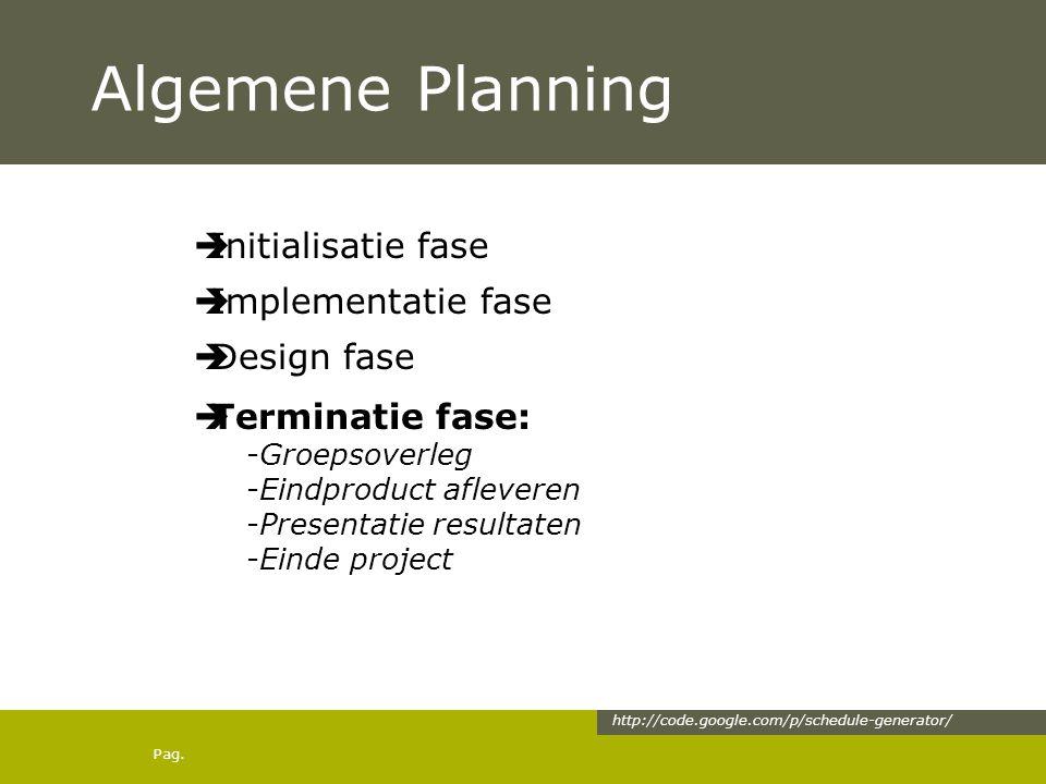 Pag. Algemene Planning  Initialisatie fase  Implementatie fase  Design fase  Terminatie fase: -Groepsoverleg -Eindproduct afleveren -Presentatie r