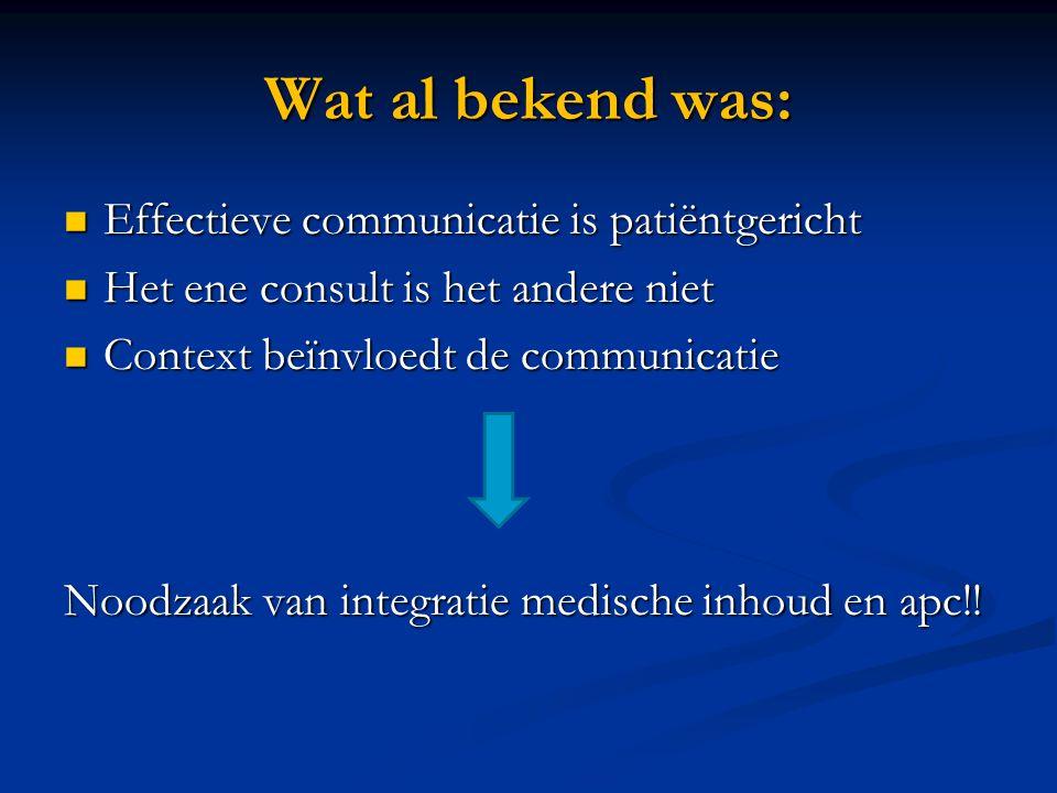 Wat al bekend was: Effectieve communicatie is patiëntgericht Effectieve communicatie is patiëntgericht Het ene consult is het andere niet Het ene consult is het andere niet Context beïnvloedt de communicatie Context beïnvloedt de communicatie Noodzaak van integratie medische inhoud en apc!!