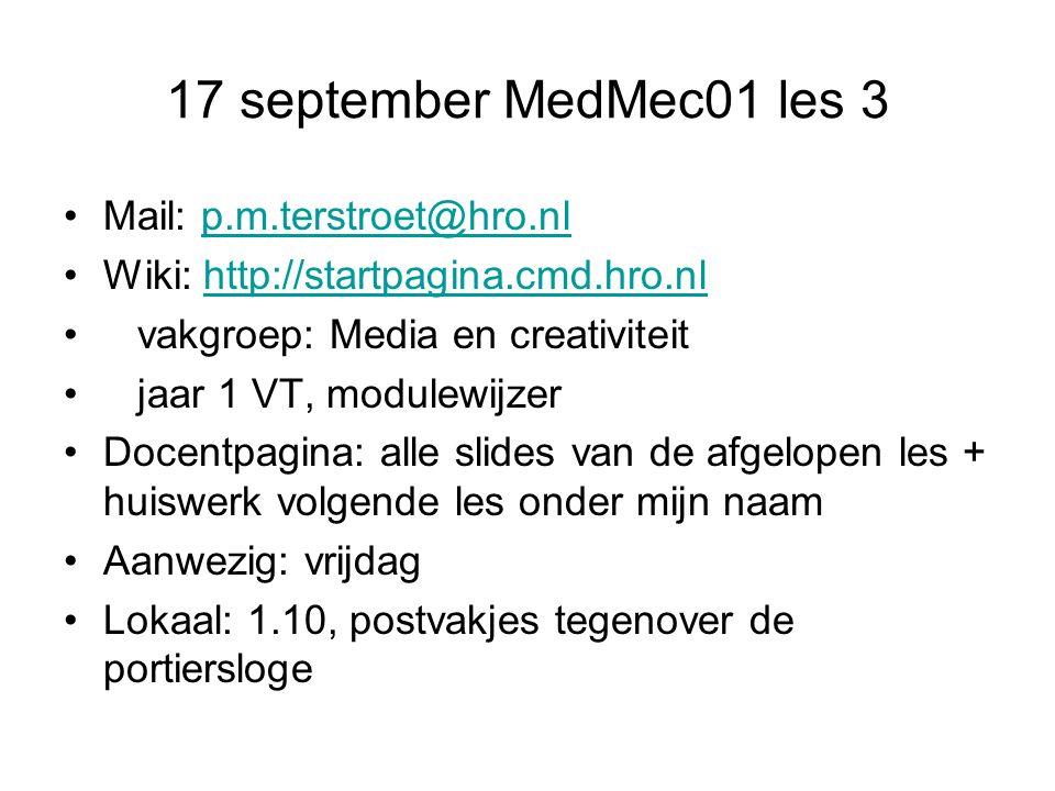 17 september MedMec01 les 3 Mail: p.m.terstroet@hro.nlp.m.terstroet@hro.nl Wiki: http://startpagina.cmd.hro.nlhttp://startpagina.cmd.hro.nl vakgroep: Media en creativiteit jaar 1 VT, modulewijzer Docentpagina: alle slides van de afgelopen les + huiswerk volgende les onder mijn naam Aanwezig: vrijdag Lokaal: 1.10, postvakjes tegenover de portiersloge