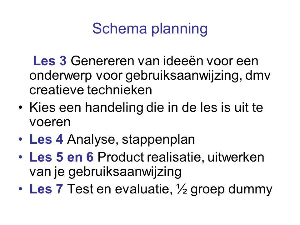 Schema planning Les 3 Genereren van ideeën voor een onderwerp voor gebruiksaanwijzing, dmv creatieve technieken Kies een handeling die in de les is uit te voeren Les 4 Analyse, stappenplan Les 5 en 6 Product realisatie, uitwerken van je gebruiksaanwijzing Les 7 Test en evaluatie, ½ groep dummy