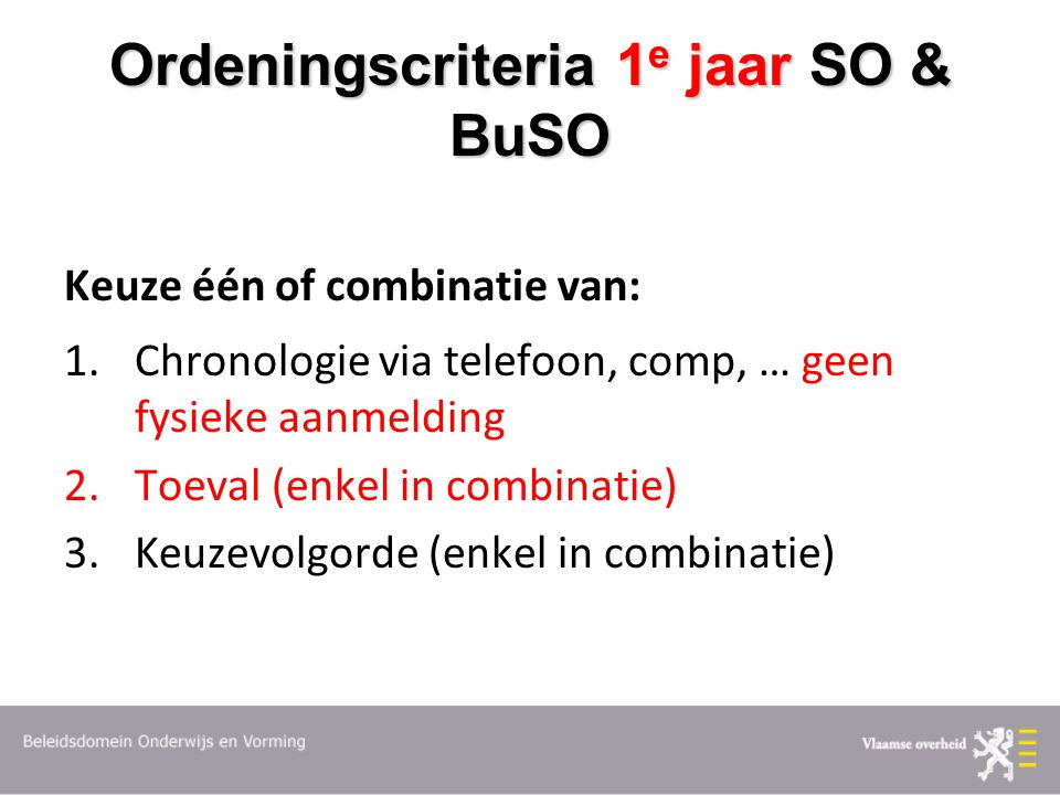 Ordeningscriteria 1 e jaar SO & BuSO Keuze één of combinatie van: 1.Chronologie via telefoon, comp, … geen fysieke aanmelding 2.Toeval (enkel in combinatie) 3.Keuzevolgorde (enkel in combinatie)