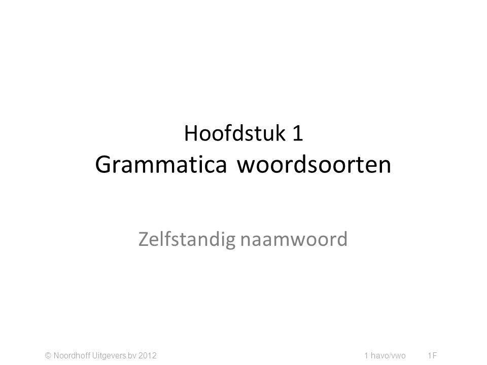 Hoofdstuk 1 Grammatica woordsoorten Zelfstandig naamwoord © Noordhoff Uitgevers bv 2012 1 havo/vwo 1F