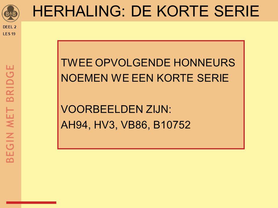 DEEL 2 LES 19 TWEE OPVOLGENDE HONNEURS NOEMEN WE EEN KORTE SERIE VOORBEELDEN ZIJN: AH94, HV3, VB86, B10752 HERHALING: DE KORTE SERIE