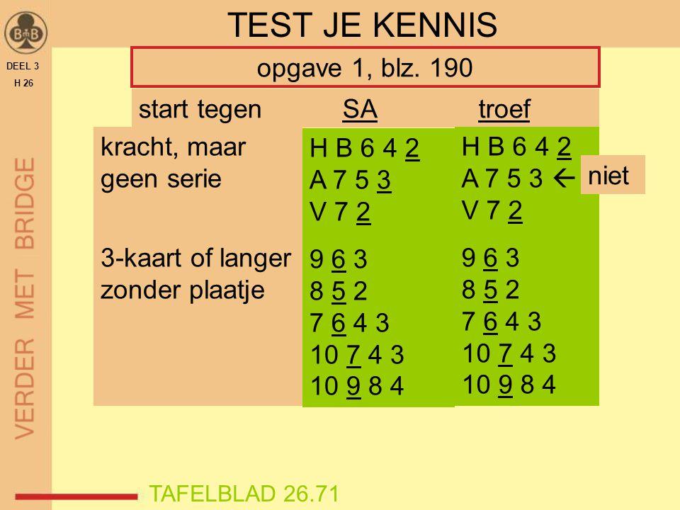 DEEL 3 H 26 TEST JE KENNIS opgave 1, blz. 190 kracht, maar geen serie 3-kaart of langer zonder plaatje H B 6 4 2 A 7 5 3 V 7 2 9 6 3 8 5 2 7 6 4 3 10