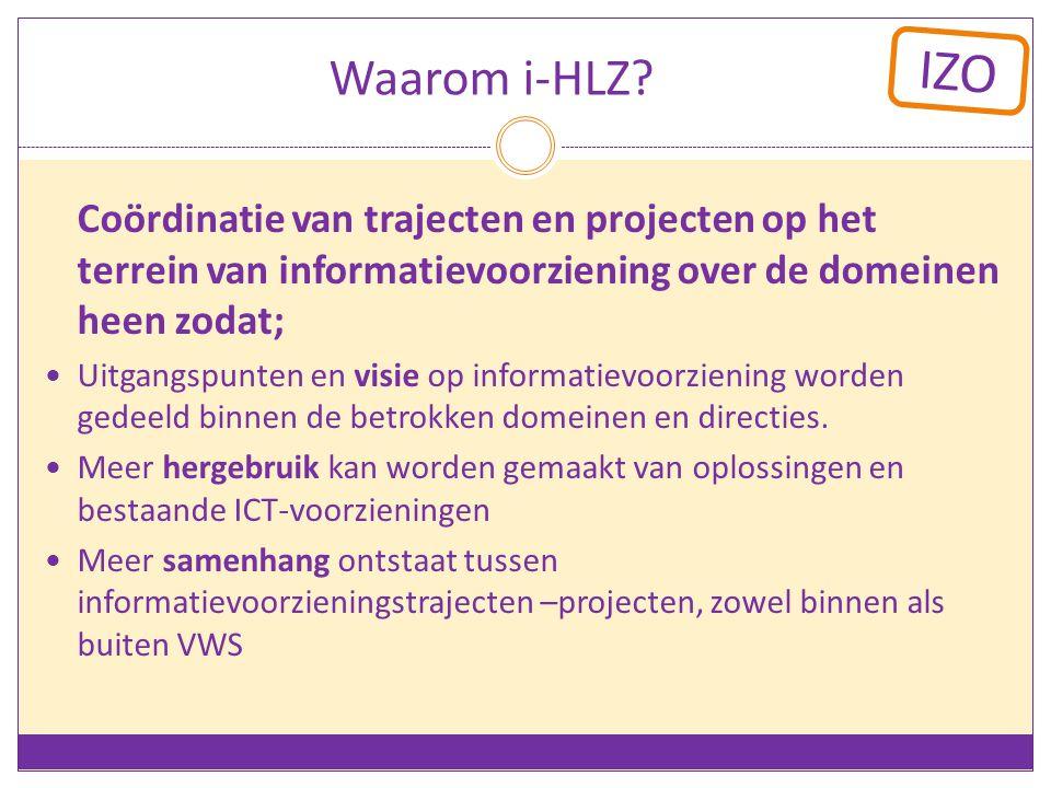 IZO Waarom i-HLZ? Coördinatie van trajecten en projecten op het terrein van informatievoorziening over de domeinen heen zodat; Uitgangspunten en visie