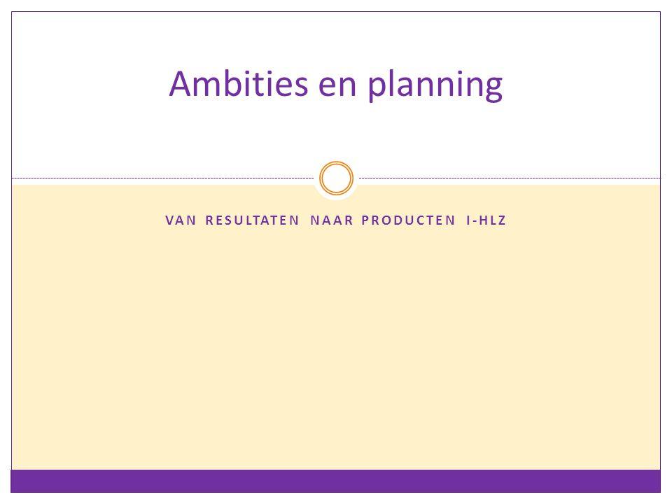 VAN RESULTATEN NAAR PRODUCTEN I-HLZ Ambities en planning