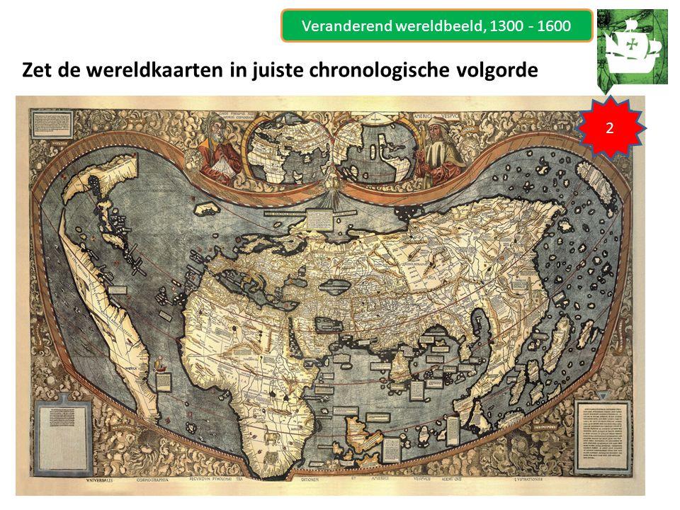 Veranderend wereldbeeld, 1300 - 1600 Zet de wereldkaarten in juiste chronologische volgorde 2