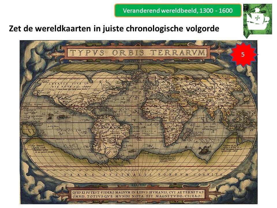 Veranderend wereldbeeld, 1300 - 1600 Zet de wereldkaarten in juiste chronologische volgorde 5