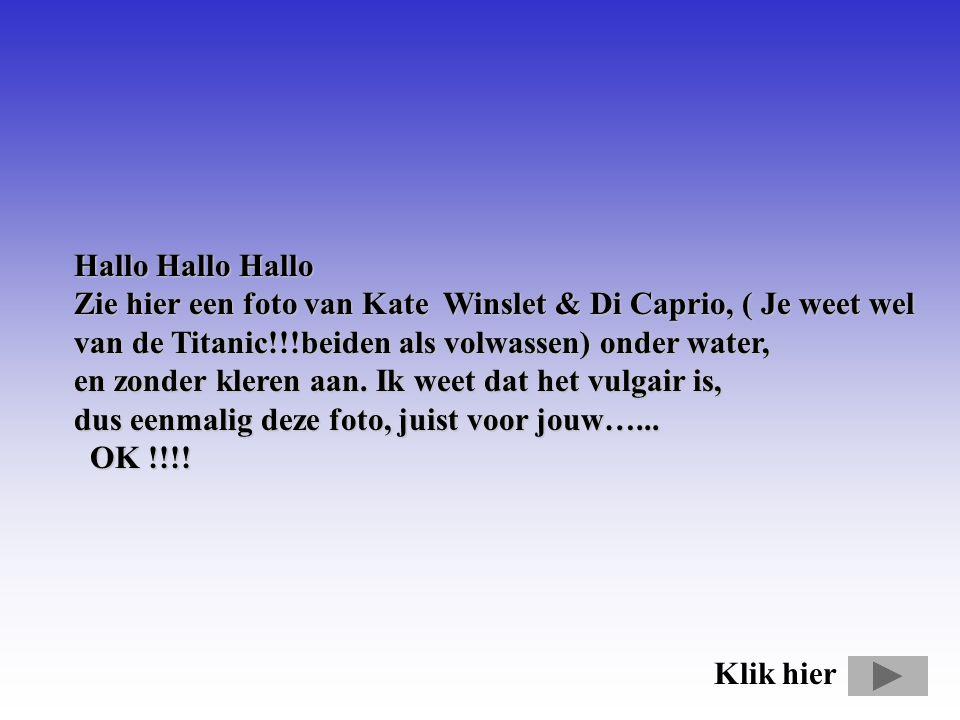 Hallo Hallo Hallo Zie hier een foto van Kate Winslet & Di Caprio, ( Je weet wel van de Titanic!!!beiden als volwassen) onder water, en zonder kleren aan.