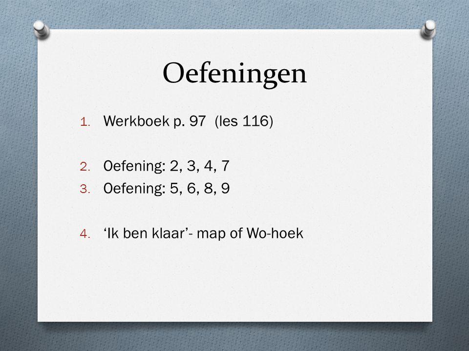 Oefeningen 1. Werkboek p. 97 (les 116) 2. Oefening: 2, 3, 4, 7 3. Oefening: 5, 6, 8, 9 4. 'Ik ben klaar'- map of Wo-hoek
