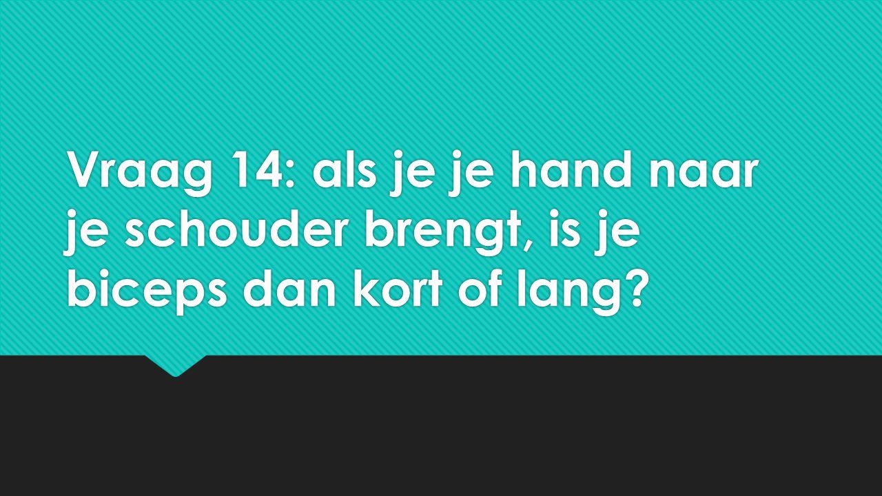 Vraag 14: als je je hand naar je schouder brengt, is je biceps dan kort of lang?